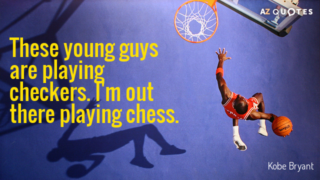 Kobe Bryant quote: These young guys are playing checkers. I'm out there playing chess.