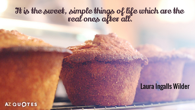 Laura Ingalls Wilder quote: It is the sweet, simple things of life which are the real...