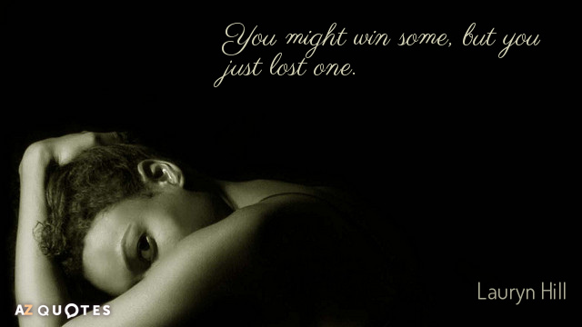 Lauryn Hill quote: You might win some, but you just lost one.