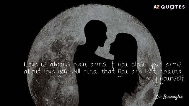 Leo Buscaglia quote: Love is always open arms. If you close your arms about love you...