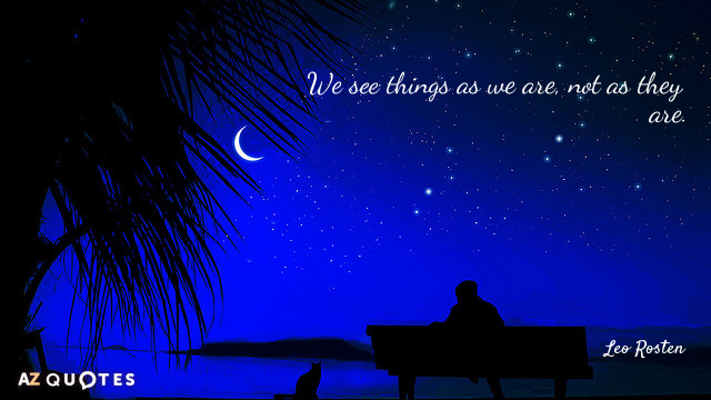 Leo Rosten quote: We see things as we are, not as they are.