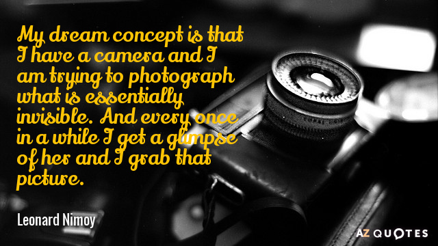 Leonard Nimoy quote: My dream concept is that I have a camera and I am trying...