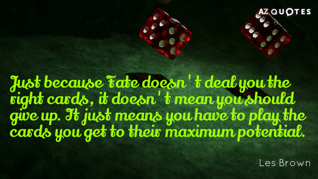Les Brown quote: Just because Fate doesn't deal you the right cards, it doesn't mean you...