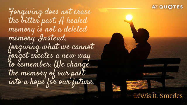 Lewis B. Smedes quote: Forgiving does not erase the bitter past. A healed memory is not...