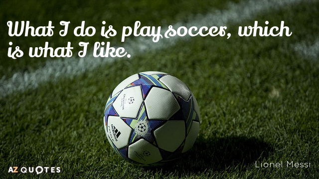 Soccer Quote Alluring Lionel Messi Quote What I Do Is Play Soccer Which Is What I.