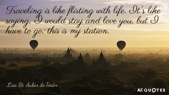 Lisa St. Aubin de Terán quote: Traveling is like flirting with life. It's like saying, 'I...