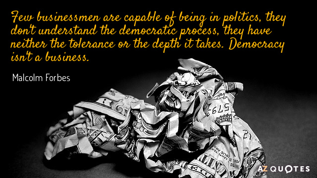 Malcolm Forbes quote: Few businessmen are capable of being in politics, they don't understand the democratic...