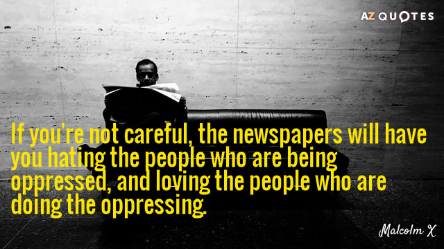 Malcolm X quote: If you're not careful, the newspapers will have you hating the people who...