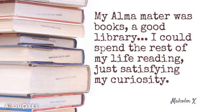 Malcolm X quote: My Alma mater was books, a good library... I could spend the rest...