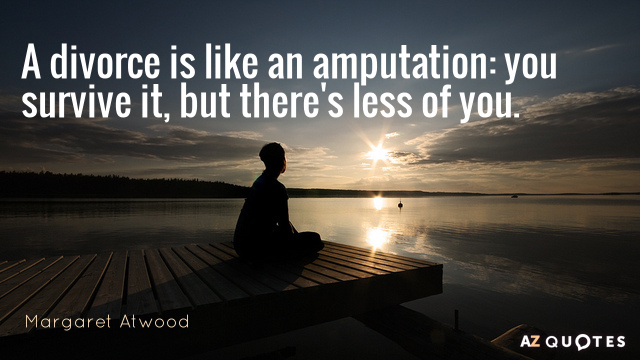 Margaret Atwood quote: A divorce is like an amputation: you survive it, but there's less of...