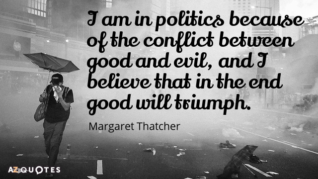 Margaret Thatcher quote: I am in politics because of the conflict between good and evil, and...