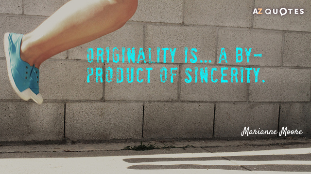 Marianne Moore quote: Originality is... a by-product of sincerity.