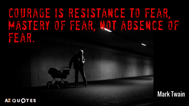 Mark Twain quote: Courage is resistance to fear, mastery of fear, not absence of fear.
