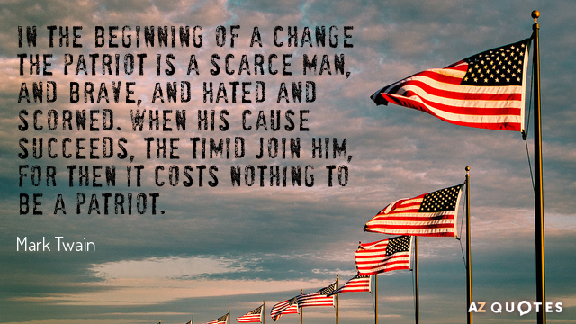 Mark Twain quote: In the beginning of a change the patriot is a scarce man, and...