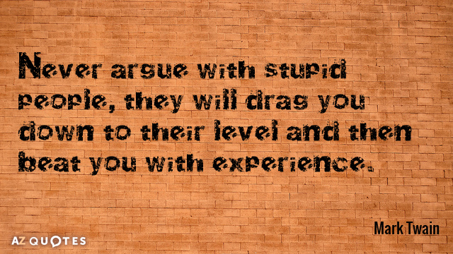 Mark Twain quote: Never argue with stupid people, they will drag you down to their level...