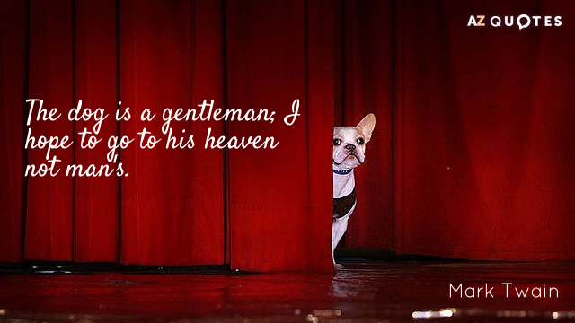 Mark Twain quote: The dog is a gentleman; I hope to go to his heaven not...