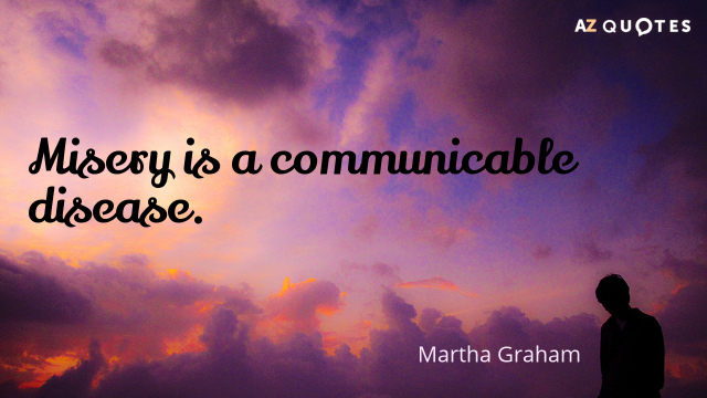 Martha Graham quote: Misery is a communicable disease.
