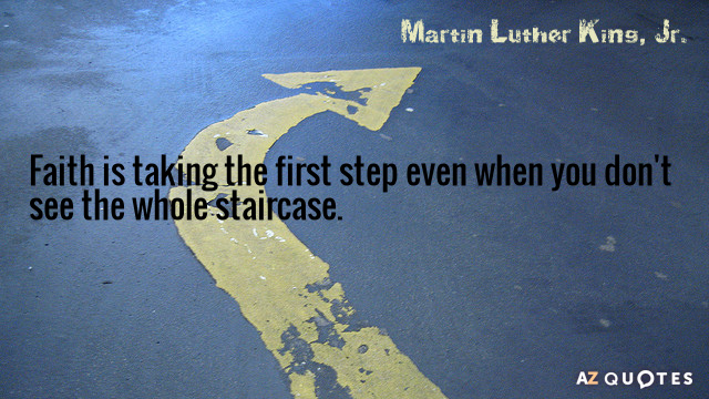 Martin Luther King, Jr. quote: Faith is taking the first step even when you don't see...