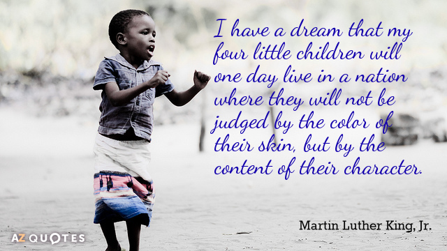 Martin Luther King, Jr. quote: I have a dream that my four little children will one...