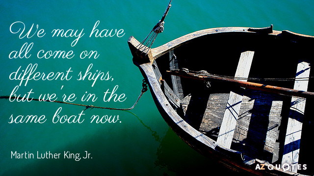 Martin Luther King, Jr. quote: We may have all come on different ships, but we're in...