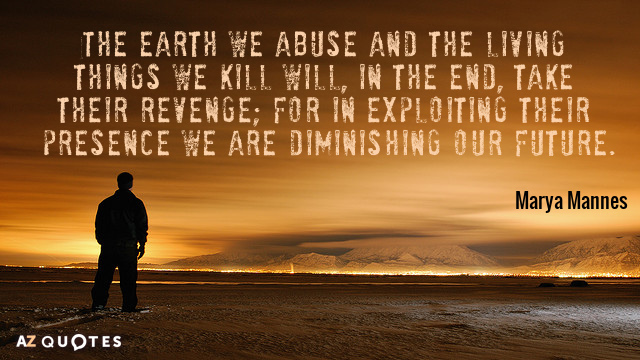 Marya Mannes quote: The earth we abuse and the living things we kill will, in the...