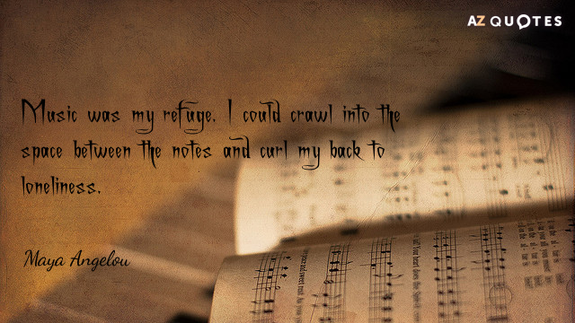 Maya Angelou quote: Music was my refuge. I could crawl into the space between the notes...