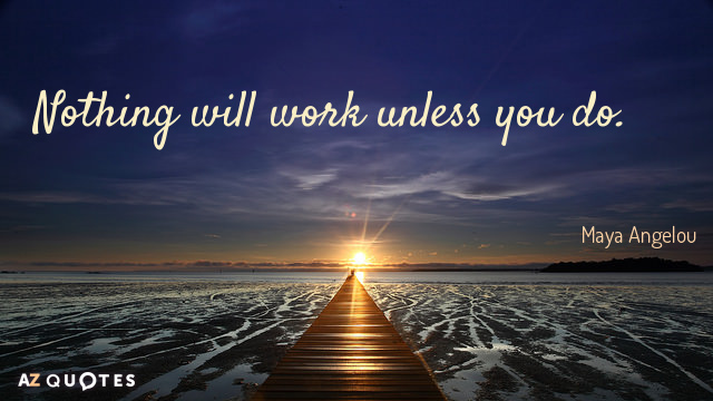 Maya Angelou quote: Nothing will work unless you do.