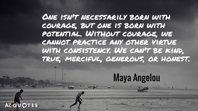 Maya Angelou quote: One isn't necessarily born with courage, but one is born with potential. Without...