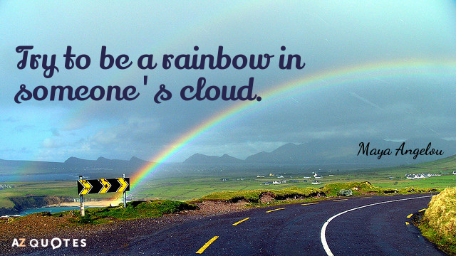 Maya Angelou quote: Try to be a rainbow in someone's cloud.