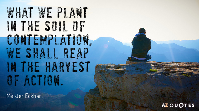 Meister Eckhart quote: What we plant in the soil of contemplation, we shall reap in the...