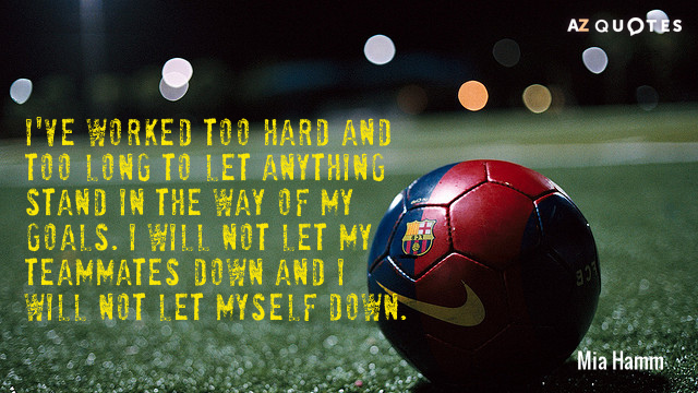 Mia Hamm quote: I've worked too hard and too long to let anything stand in the...