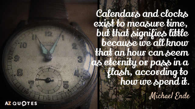 Michael Ende quote: Calendars and clocks exist to measure time, but that signifies little because we...