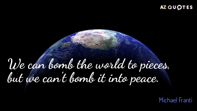 Michael Franti quote: We can bomb the world to pieces, but we can't bomb it into...