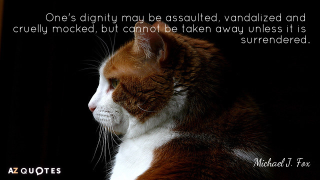 Michael J. Fox quote: One's dignity may be assaulted, vandalized and cruelly mocked, but cannot be...