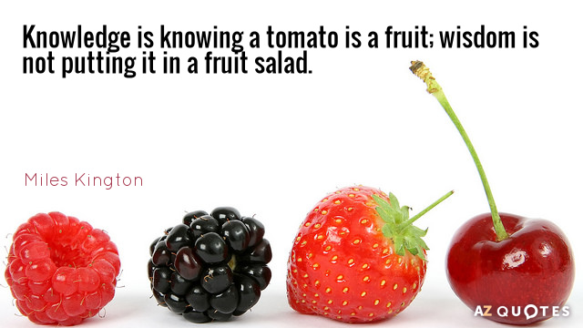 Miles Kington quote: Knowledge is knowing a tomato is a fruit; wisdom is not putting it...
