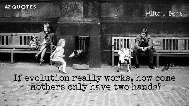 Milton Berle quote: If evolution really works, how come mothers only have two hands?