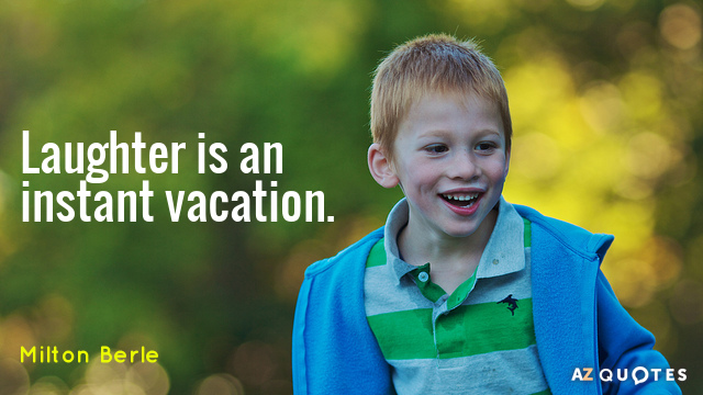 Milton Berle quote: Laughter is an instant vacation.