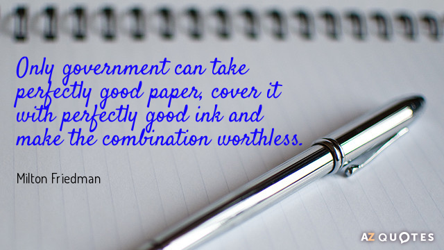 Milton Friedman quote: Only government can take perfectly good paper, cover it with perfectly good ink...