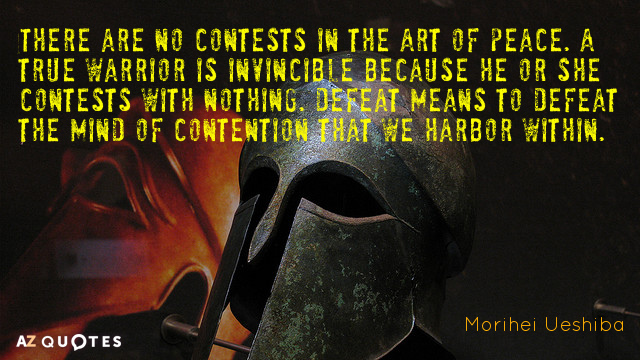 Morihei Ueshiba quote: There are no contests in the Art of Peace. A true warrior is...
