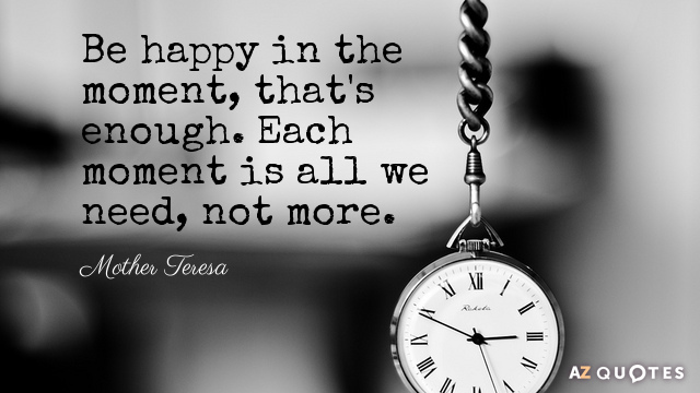 Mother Teresa quote: Be happy in the moment, that's enough. Each moment is all we need...