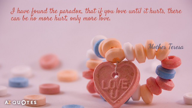 Mother Teresa quote: I have found the paradox, that if you love until it hurts, there...