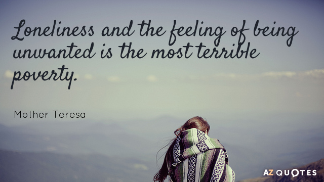 Mother Teresa quote: Loneliness and the feeling of being unwanted is the most terrible poverty.