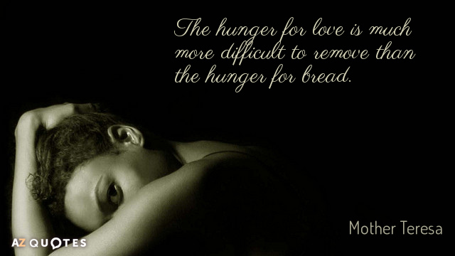 Mother Teresa quote: The hunger for love is much more difficult to remove than the hunger...