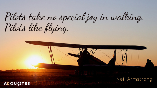 Neil Armstrong quote: Pilots take no special joy in walking. Pilots like flying.