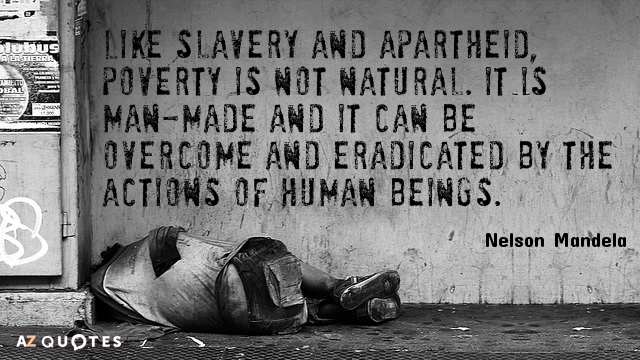 Nelson Mandela quote: Like slavery and apartheid, poverty is not natural. It is man-made and it...