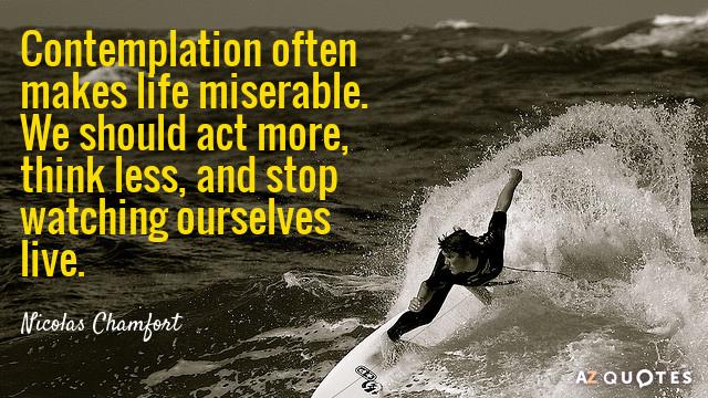 Nicolas Chamfort quote: Contemplation often makes life miserable. We should act more, think less, and stop...