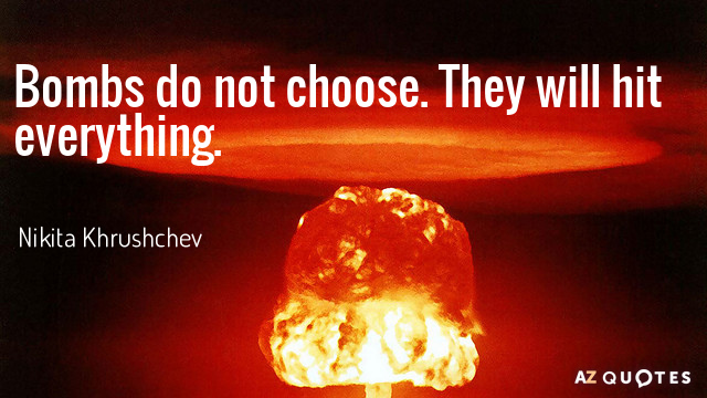 Nikita Khrushchev quote: Bombs do not choose. They will hit everything.