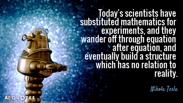 Nikola Tesla quote: Today's scientists have substituted mathematics for experiments, and they wander off through equation...