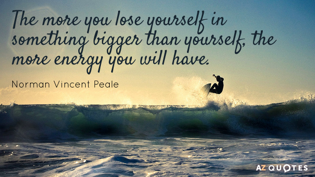 Norman Vincent Peale quote: The more you lose yourself in something bigger than yourself, the more...