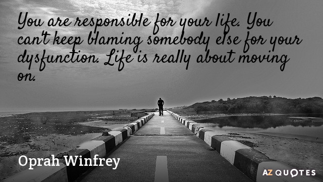 Oprah Winfrey quote: You are responsible for your life. You can't keep blaming somebody else for...